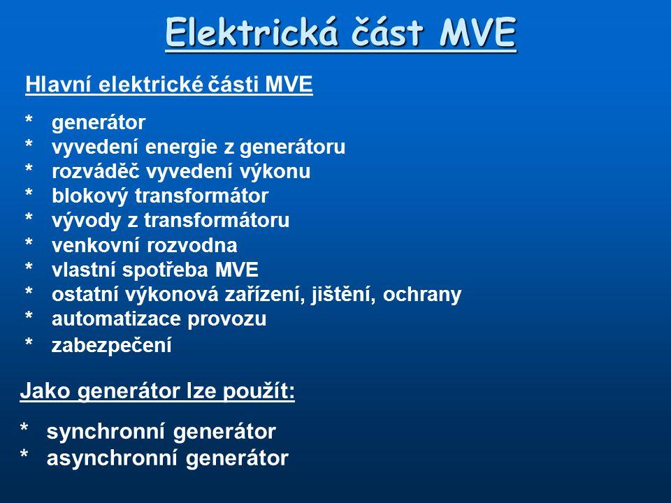 Hlavní elektrické části MVE * generátor * vyvedení energie z generátoru *rozváděč vyvedení výkonu *blokový transformátor *vývody z transformátoru *venkovní rozvodna * vlastní spotřeba MVE *ostatní výkonová zařízení, jištění, ochrany *automatizace provozu *zabezpečení Elektrická část MVE Jako generátor lze použít: * synchronní generátor * asynchronní generátor