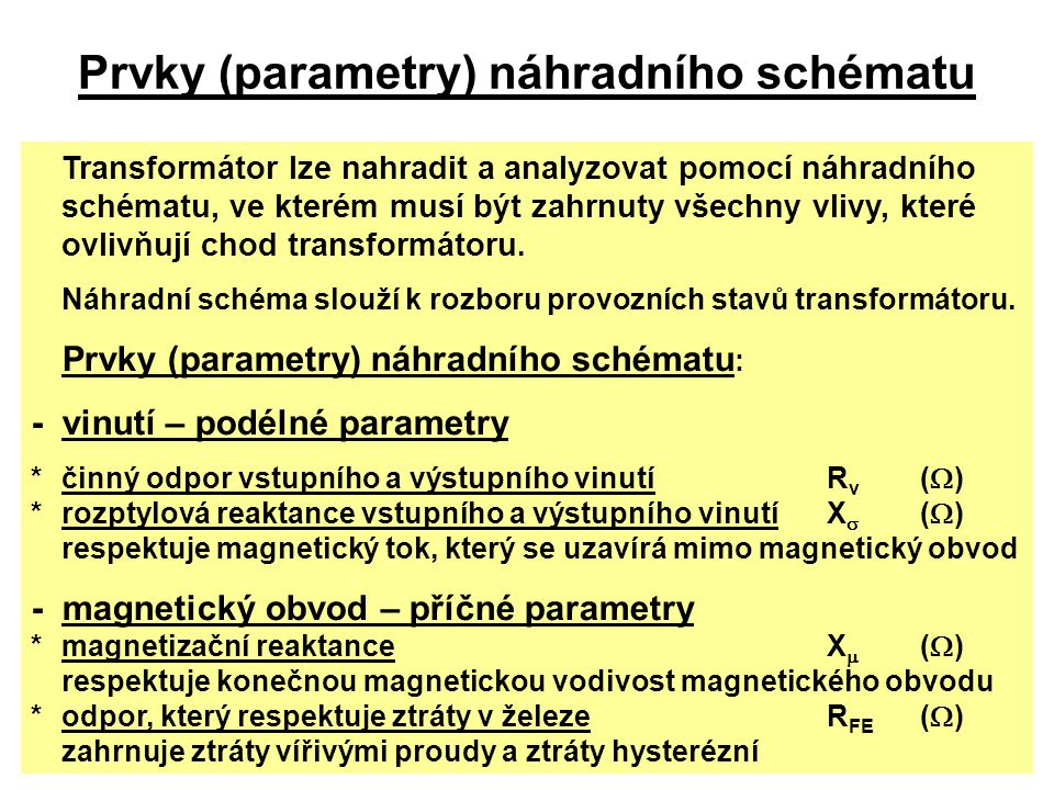 Prvky (parametry) náhradního schématu Transformátor lze nahradit a analyzovat pomocí náhradního schématu, ve kterém musí být zahrnuty všechny vlivy, k