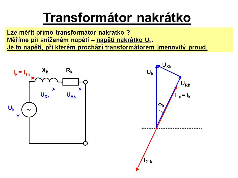 Transformátor nakrátko U Rk U Xk I k = I 1n UkUk XkXk RkRk  Lze měřit přímo transformátor nakrátko ? Měříme při sníženém napětí – napětí nakrátko U k