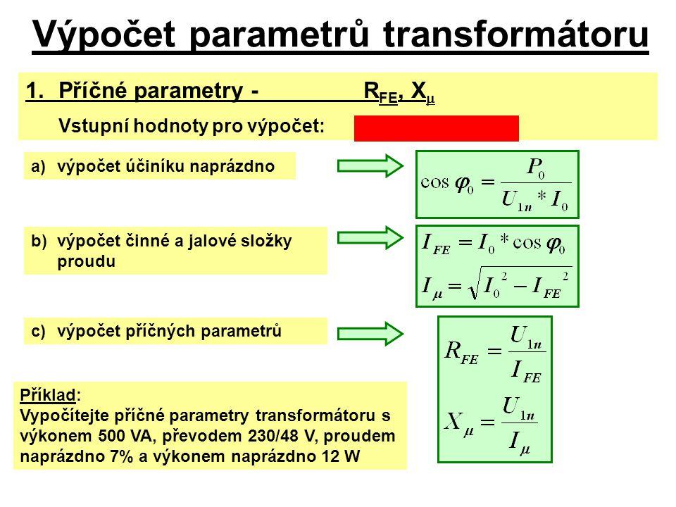 Výpočet parametrů transformátoru 1. Příčné parametry-R FE, X  Vstupní hodnoty pro výpočet:S n, U 1n, i 0% (I 0 ), P 0 a)výpočet účiníku naprázdno b)v