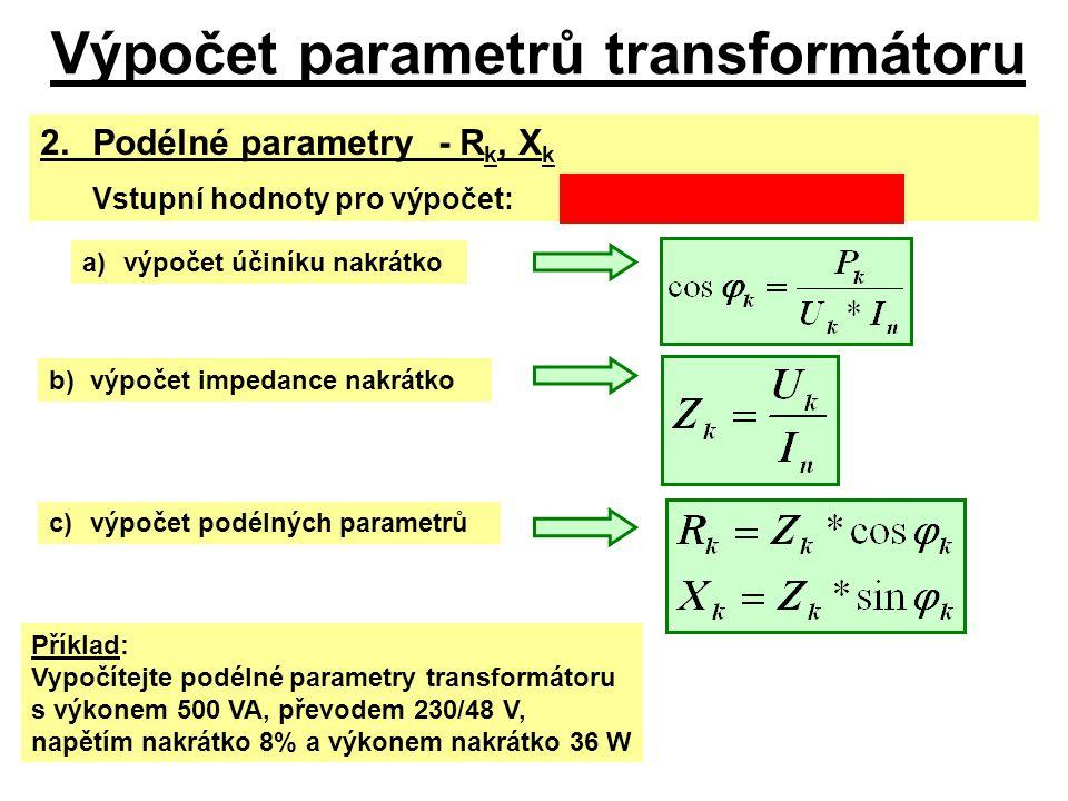 Výpočet parametrů transformátoru 2. Podélné parametry-R k, X k Vstupní hodnoty pro výpočet:S n, U 1n, u k% (z k%,U k ), P k a)výpočet účiníku nakrátko
