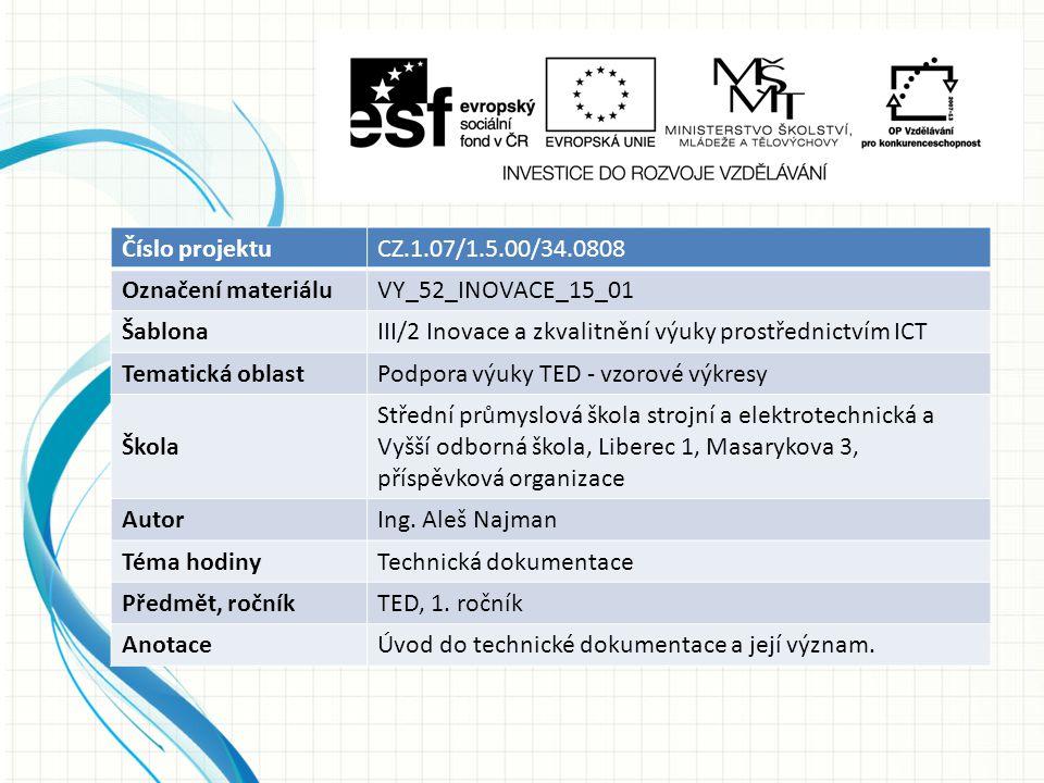Číslo projektuCZ.1.07/1.5.00/34.0808 Označení materiáluVY_52_INOVACE_15_01 ŠablonaIII/2 Inovace a zkvalitnění výuky prostřednictvím ICT Tematická oblastPodpora výuky TED - vzorové výkresy Škola Střední průmyslová škola strojní a elektrotechnická a Vyšší odborná škola, Liberec 1, Masarykova 3, příspěvková organizace AutorIng.