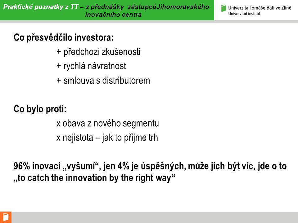 Praktické poznatky z TT – z přednášky zástupcůJihomoravského inovačního centra Co přesvědčilo investora: + předchozí zkušenosti + rychlá návratnost +
