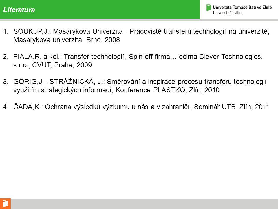 Literatura 1.SOUKUP,J.: Masarykova Univerzita - Pracovistě transferu technologií na univerzitě, Masarykova univerzita, Brno, 2008 2.FIALA,R. a kol.: T