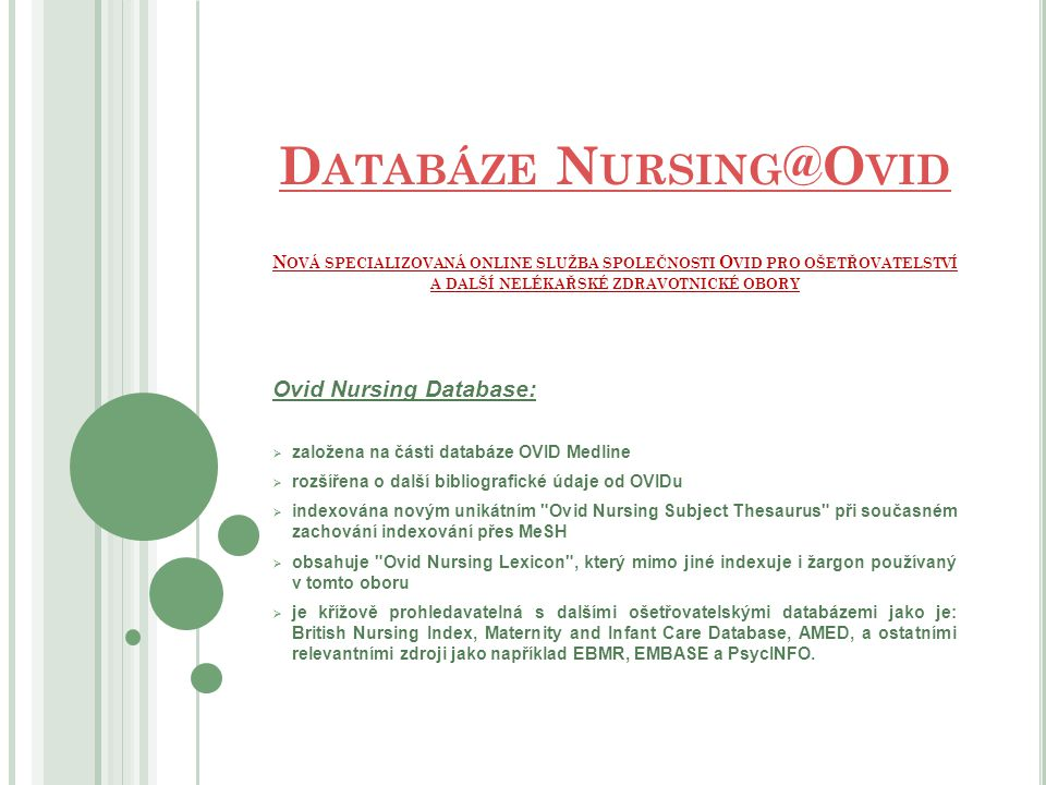 D ATABÁZE N URSING @O VID D ATABÁZE N URSING @O VID N OVÁ SPECIALIZOVANÁ ONLINE SLUŽBA SPOLEČNOSTI O VID PRO OŠETŘOVATELSTVÍ A DALŠÍ NELÉKAŘSKÉ ZDRAVOTNICKÉ OBORY Ovid Nursing Database:  založena na části databáze OVID Medline  rozšířena o další bibliografické údaje od OVIDu  indexována novým unikátním Ovid Nursing Subject Thesaurus při současném zachování indexování přes MeSH  obsahuje Ovid Nursing Lexicon , který mimo jiné indexuje i žargon používaný v tomto oboru  je křížově prohledavatelná s dalšími ošetřovatelskými databázemi jako je: British Nursing Index, Maternity and Infant Care Database, AMED, a ostatními relevantními zdroji jako například EBMR, EMBASE a PsycINFO.