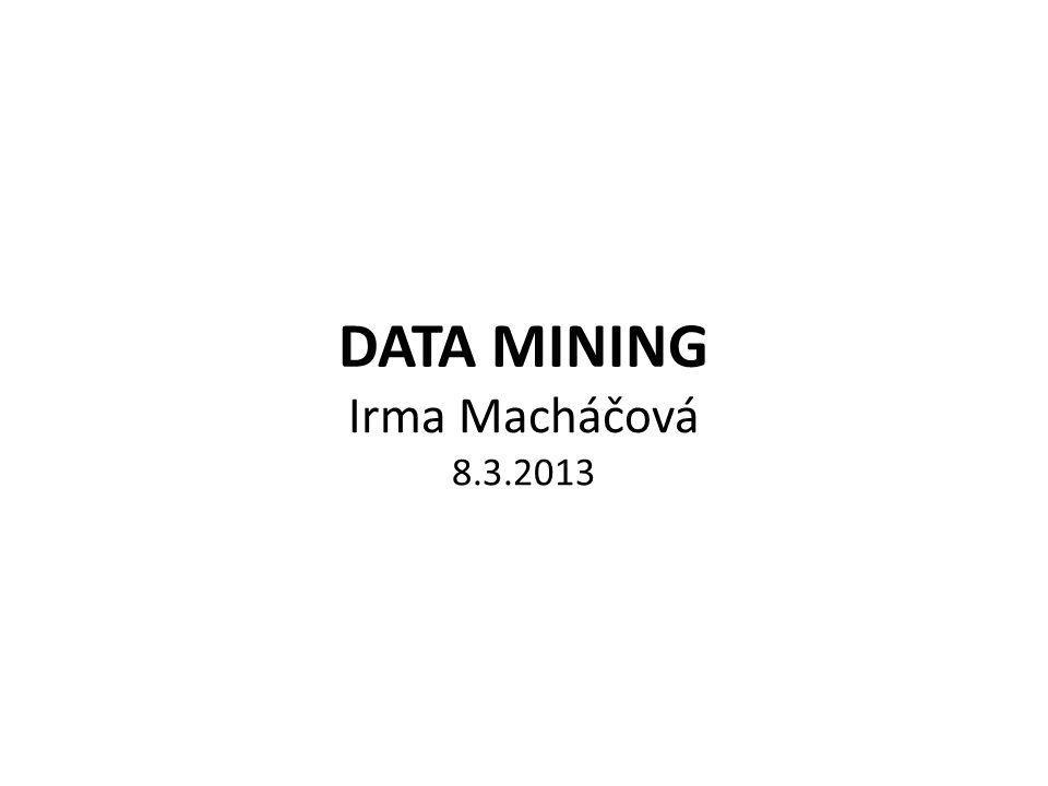 DATA MINING Irma Macháčová 8.3.2013