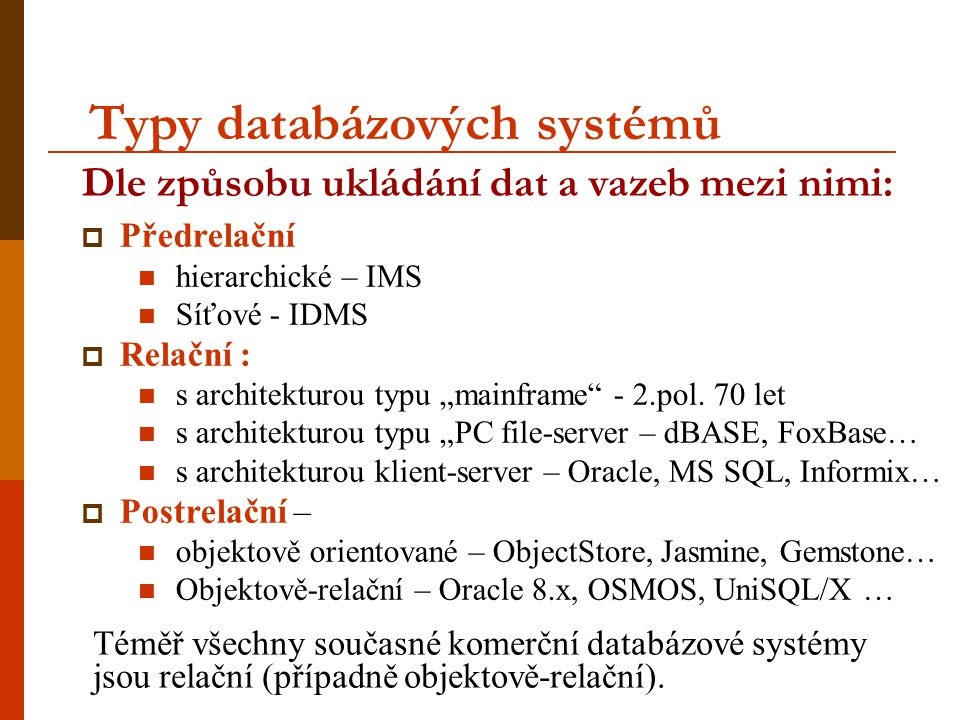 Téměř všechny současné komerční databázové systémy jsou relační (případně objektově-relační). Dle způsobu ukládání dat a vazeb mezi nimi:  Předrelačn