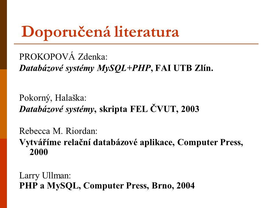 Doporučená literatura PROKOPOVÁ Zdenka: Databázové systémy MySQL+PHP, FAI UTB Zlín. Pokorný, Halaška: Databázové systémy, skripta FEL ČVUT, 2003 Rebec