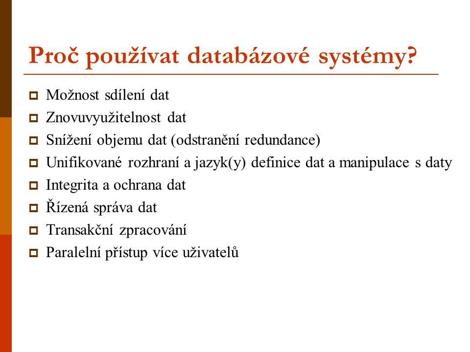 Proč používat databázové systémy?  Možnost sdílení dat  Znovuvyužitelnost dat  Snížení objemu dat (odstranění redundance)  Unifikované rozhraní a