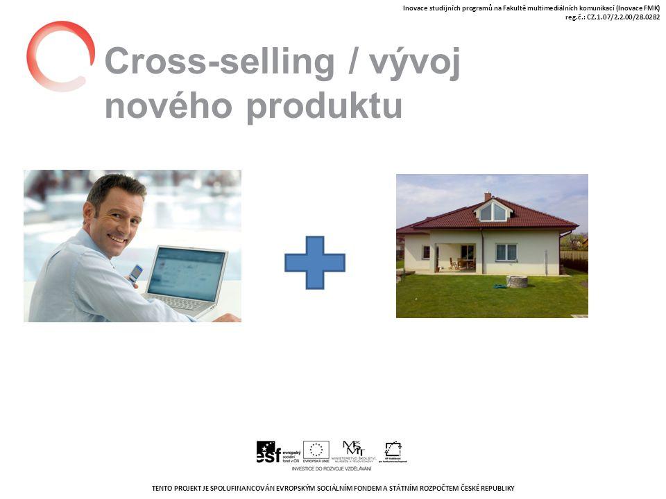 TENTO PROJEKT JE SPOLUFINANCOVÁN EVROPSKÝM SOCIÁLNÍM FONDEM A STÁTNÍM ROZPOČTEM ČESKÉ REPUBLIKY Inovace studijních programů na Fakultě multimediálních komunikací (Inovace FMK) reg.č.: CZ.1.07/2.2.00/28.0282 Cross-selling / vývoj nového produktu
