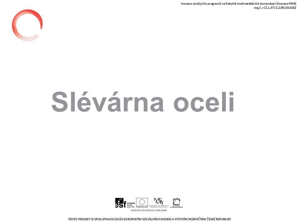 TENTO PROJEKT JE SPOLUFINANCOVÁN EVROPSKÝM SOCIÁLNÍM FONDEM A STÁTNÍM ROZPOČTEM ČESKÉ REPUBLIKY Inovace studijních programů na Fakultě multimediálních komunikací (Inovace FMK) reg.č.: CZ.1.07/2.2.00/28.0282 Slévárna oceli