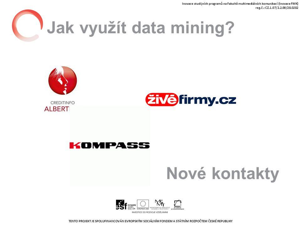 TENTO PROJEKT JE SPOLUFINANCOVÁN EVROPSKÝM SOCIÁLNÍM FONDEM A STÁTNÍM ROZPOČTEM ČESKÉ REPUBLIKY Inovace studijních programů na Fakultě multimediálních komunikací (Inovace FMK) reg.č.: CZ.1.07/2.2.00/28.0282 Jak využít data mining.