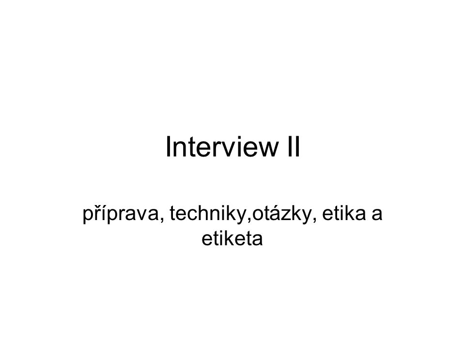 Interview II příprava, techniky,otázky, etika a etiketa