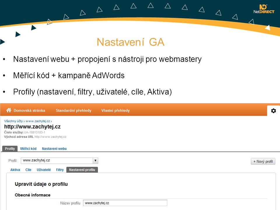 Nastavení GA Nastavení webu + propojení s nástroji pro webmastery Měřící kód + kampaně AdWords Profily (nastavení, filtry, uživatelé, cíle, Aktiva)