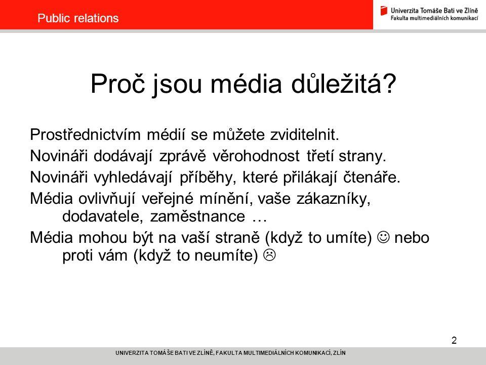 3 UNIVERZITA TOMÁŠE BATI VE ZLÍNĚ, FAKULTA MULTIMEDIÁLNÍCH KOMUNIKACÍ, ZLÍN Public relations Media relations Dlouhodobost – soustavnost – konzistentnost Budování vztahů s novináři Promyšlená strategie komunikace Monitoring, analýza médií Základní měnou je INFORMACE Materiály pro média – tiskové zprávy, prezentace, media portál Tisková konference, diskusní fórum, kulatý stůl, rozhovory Media trips