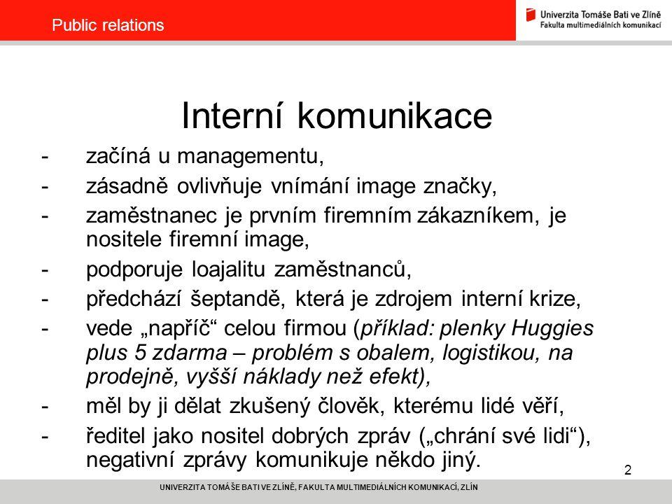 """2 UNIVERZITA TOMÁŠE BATI VE ZLÍNĚ, FAKULTA MULTIMEDIÁLNÍCH KOMUNIKACÍ, ZLÍN Public relations Interní komunikace -začíná u managementu, -zásadně ovlivňuje vnímání image značky, -zaměstnanec je prvním firemním zákazníkem, je nositele firemní image, -podporuje loajalitu zaměstnanců, -předchází šeptandě, která je zdrojem interní krize, -vede """"napříč celou firmou (příklad: plenky Huggies plus 5 zdarma – problém s obalem, logistikou, na prodejně, vyšší náklady než efekt), -měl by ji dělat zkušený člověk, kterému lidé věří, -ředitel jako nositel dobrých zpráv (""""chrání své lidi ), negativní zprávy komunikuje někdo jiný."""