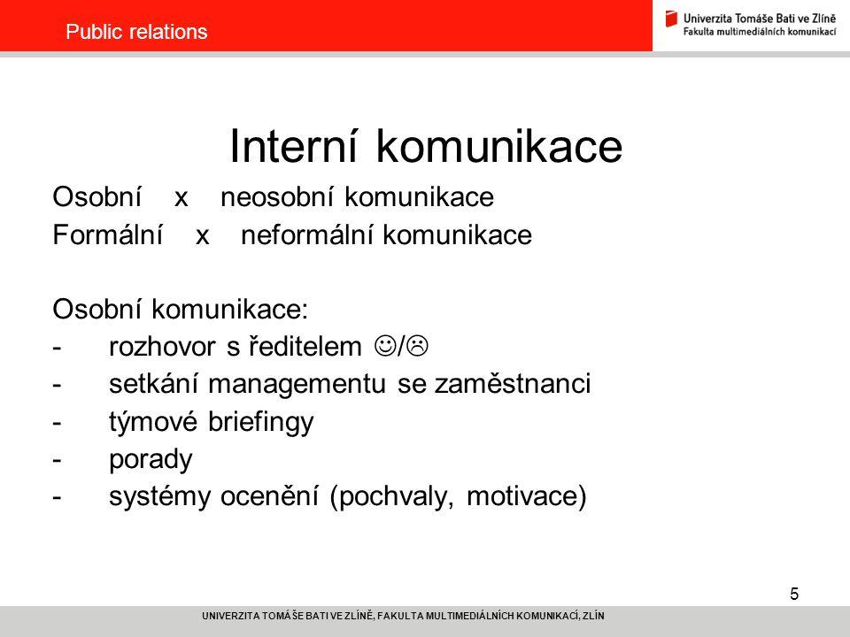 5 UNIVERZITA TOMÁŠE BATI VE ZLÍNĚ, FAKULTA MULTIMEDIÁLNÍCH KOMUNIKACÍ, ZLÍN Public relations Interní komunikace Osobní x neosobní komunikace Formální x neformální komunikace Osobní komunikace: -rozhovor s ředitelem /  -setkání managementu se zaměstnanci -týmové briefingy -porady -systémy ocenění (pochvaly, motivace)