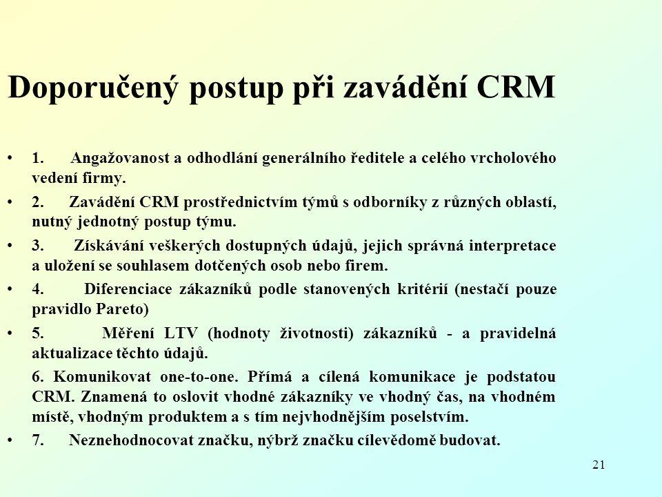 21 Doporučený postup při zavádění CRM 1. Angažovanost a odhodlání generálního ředitele a celého vrcholového vedení firmy. 2. Zavádění CRM prostřednict