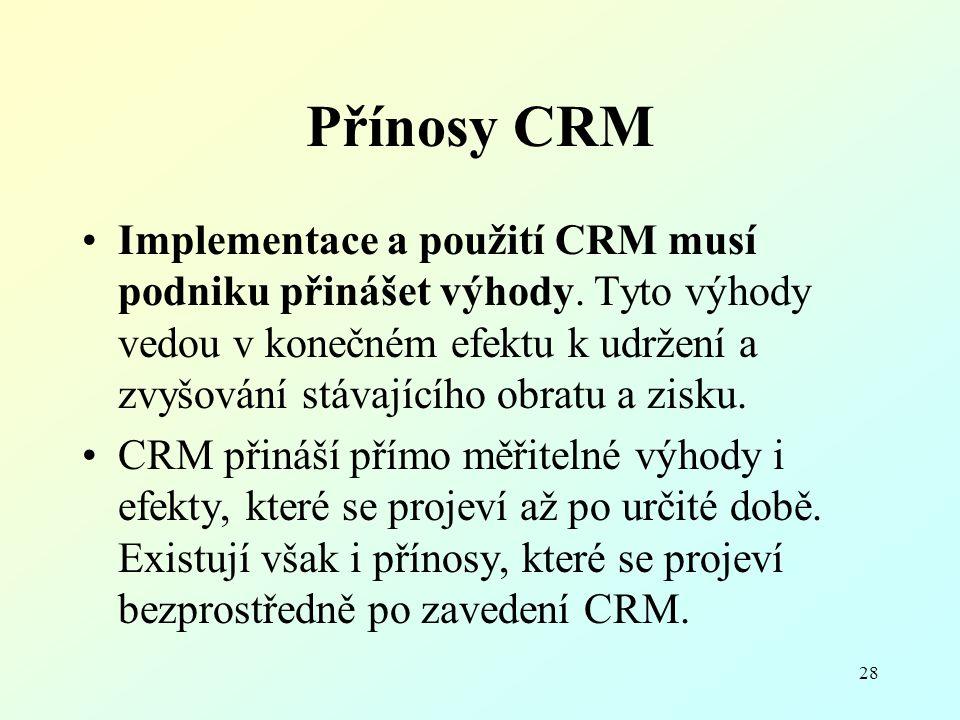 28 Přínosy CRM Implementace a použití CRM musí podniku přinášet výhody. Tyto výhody vedou v konečném efektu k udržení a zvyšování stávajícího obratu a