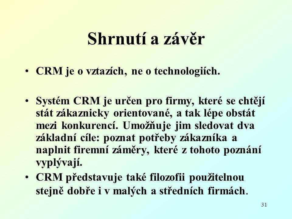 31 Shrnutí a závěr CRM je o vztazích, ne o technologiích. Systém CRM je určen pro firmy, které se chtějí stát zákaznicky orientované, a tak lépe obstá