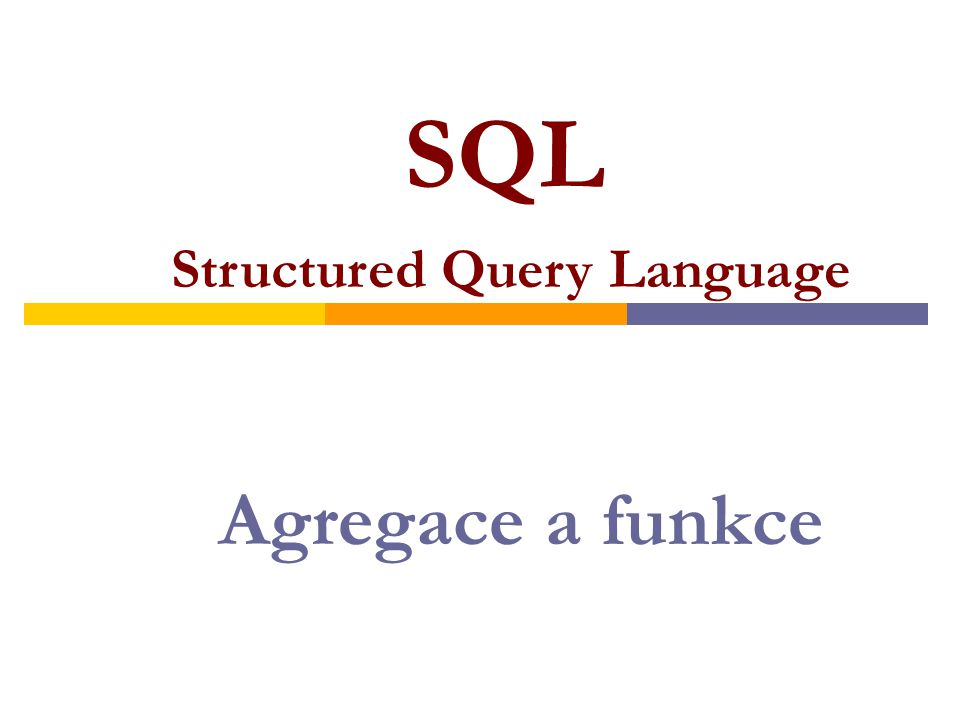 Pokud výchozí tabulka obsahuje úplná data a nehodláme rozlišovat jednotlivé řádky: SELECT COUNT(s1),SUM(s1),AVG(s1), MIN(s1),MAX(s1) FROM Tabulka; vznikne tabulka obsahující právě jeden řádek s hodnotami agregačních funkcí.