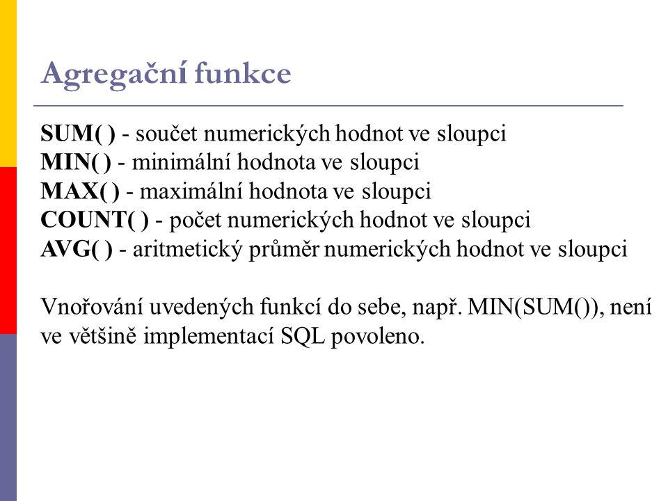 Agregačn í funkce SUM( ) - součet numerických hodnot ve sloupci MIN( ) - minimální hodnota ve sloupci MAX( ) - maximální hodnota ve sloupci COUNT( ) -