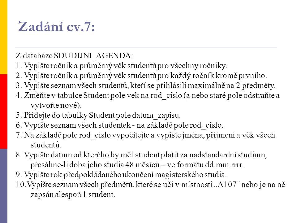 Zadání cv.7: Z databáze SDUDIJNI_AGENDA: 1. Vypište ročník a průměrný věk studentů pro všechny ročníky. 2. Vypište ročník a průměrný věk studentů pro