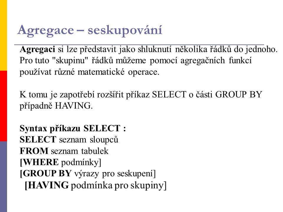 Agregace – seskupování Agregaci si lze představit jako shluknutí několika řádků do jednoho. Pro tuto