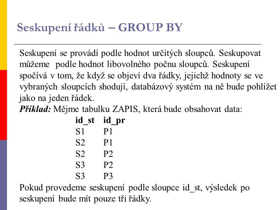 a) - bez aplikace agregační funkce Ve druhem sloupci by se objevili první z nalezených hodnot odpovídajících prvnímu sloupci: SELECT id_st,id_prid_stid_pr FROM zapis S1P1 GROUP BY id_st; S2P1 Výsledek:S1 P1 S2P2 S2 P1 S3P2 S3 P2 S3P3 SELECT id_pr,id_st id_prid_st FROM zapis P1S1 GROUP BY id_pr; P1S2 Výsledek:P1S1 P2S2 P2S2 P2S3 P3S3