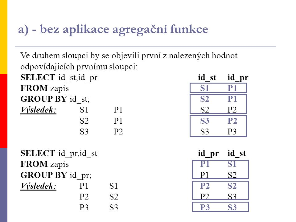 b) - s aplikací agregační funkce Použitím funkce, která by sečetla počet záznamů odpovídajících prvnímu sloupci, bychom dostali tabulku: SELECT id_st,COUNT(*) id_stid_pr FROM zapisS1P11 GROUP BY id_st; S2P12 Výsledek:S1 1S2P2 S2 2S3P22 S3 2S3P3 SELECT id_pr,COUNT(*) id_prid_st FROM zapisP1S12 GROUP BY id_pr;P1S2 Výsledek:P12P2S22 P22P2S3 P31P3S31