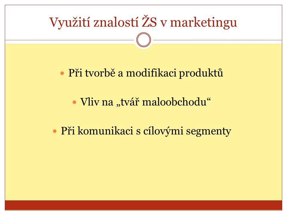 """Využití znalostí ŽS v marketingu Při tvorbě a modifikaci produktů Vliv na """"tvář maloobchodu"""" Při komunikaci s cílovými segmenty"""