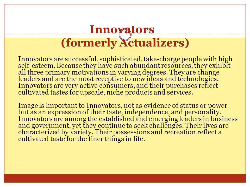 Innovators (formerly Actualizers) Innovators are successful, sophisticated, take-charge people with high self-esteem.