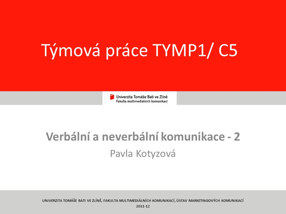 1 Týmová práce TYMP1/ C5 Verbální a neverbální komunikace - 2 Pavla Kotyzová UNIVERZITA TOMÁŠE BATI VE ZLÍNĚ, FAKULTA MULTIMEDIÁLNÍCH KOMUNIKACÍ, ÚSTAV MARKETINGOVÝCH KOMUNIKACÍ 2011-12