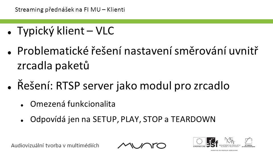 Audiovizuální tvorba v multimédiích Streaming přednášek na FI MU – Klienti Typický klient – VLC Problematické řešení nastavení směrování uvnitř zrcadla paketů Řešení: RTSP server jako modul pro zrcadlo Omezená funkcionalita Odpovídá jen na SETUP, PLAY, STOP a TEARDOWN
