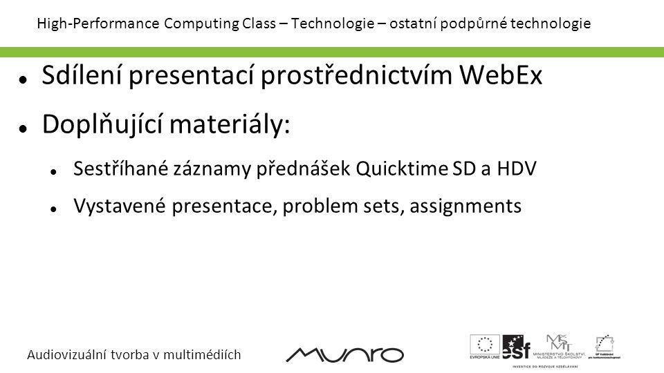 Audiovizuální tvorba v multimédiích High-Performance Computing Class – Technologie – ostatní podpůrné technologie Sdílení presentací prostřednictvím WebEx Doplňující materiály: Sestříhané záznamy přednášek Quicktime SD a HDV Vystavené presentace, problem sets, assignments