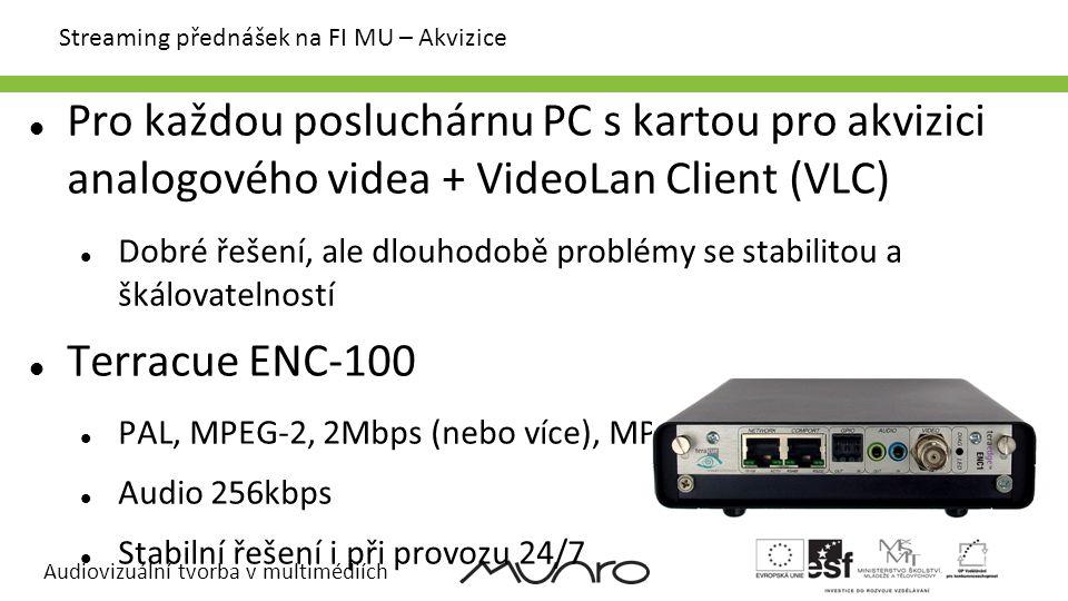 Audiovizuální tvorba v multimédiích Streaming přednášek na FI MU – Akvizice Pro každou posluchárnu PC s kartou pro akvizici analogového videa + VideoLan Client (VLC) Dobré řešení, ale dlouhodobě problémy se stabilitou a škálovatelností Terracue ENC-100 PAL, MPEG-2, 2Mbps (nebo více), MPEG-TS Audio 256kbps Stabilní řešení i při provozu 24/7