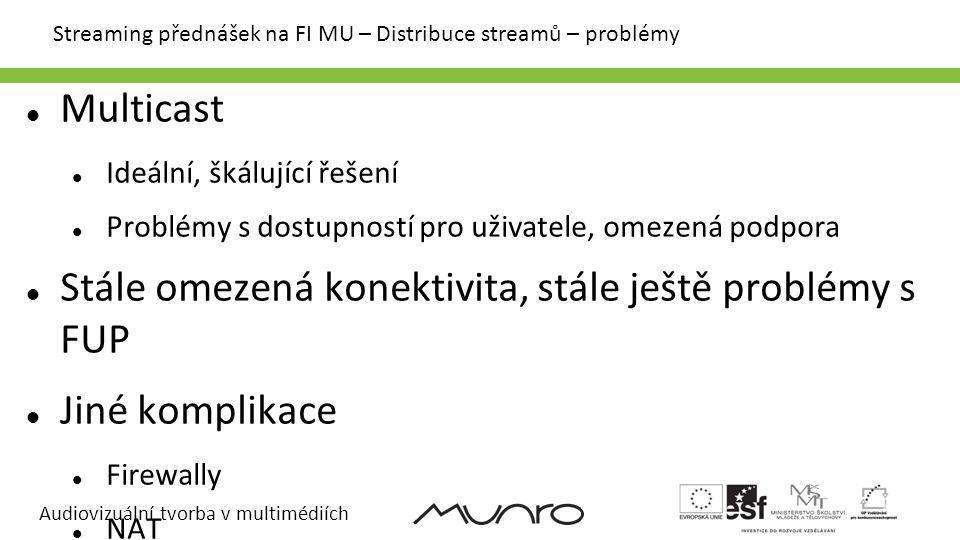 Audiovizuální tvorba v multimédiích Streaming přednášek na FI MU – Distribuce streamů Snadné řešení Podřídit distribuci streamů uživatelům s nejslabší konektivitou Malá šířka pásma, jen unicast Ideální řešení Každému uživateli distribuovat streamy podle jejich možností Realistické řešení Několik streamů různých kvalit, vyžadující různou šířku pásma Kombinace multicastu a unicastu Škálovatelný unicast (kaskádování, CDN)
