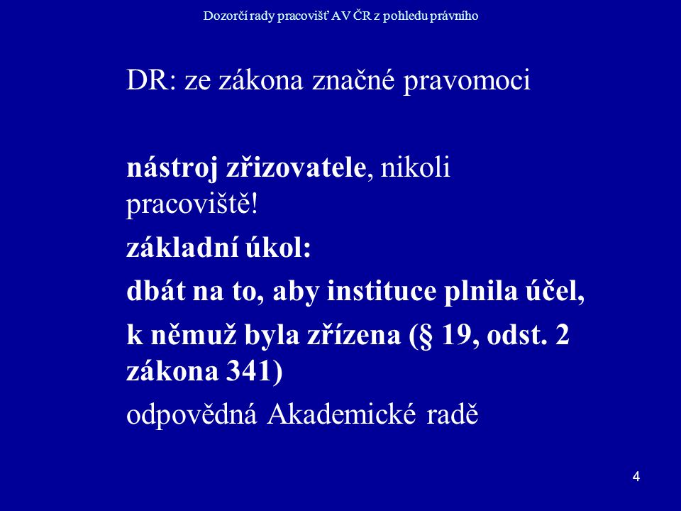 4 Dozorčí rady pracovišť AV ČR z pohledu právního DR: ze zákona značné pravomoci nástroj zřizovatele, nikoli pracoviště.