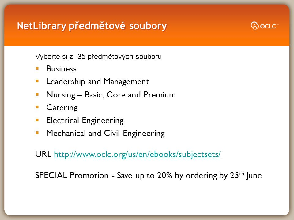 NetLibrary předmětov é soubory Vyberte si z 35 předmětových souboru  Business  Leadership and Management  Nursing – Basic, Core and Premium  Catering  Electrical Engineering  Mechanical and Civil Engineering URL http://www.oclc.org/us/en/ebooks/subjectsets/http://www.oclc.org/us/en/ebooks/subjectsets/ SPECIAL Promotion - Save up to 20% by ordering by 25 th June