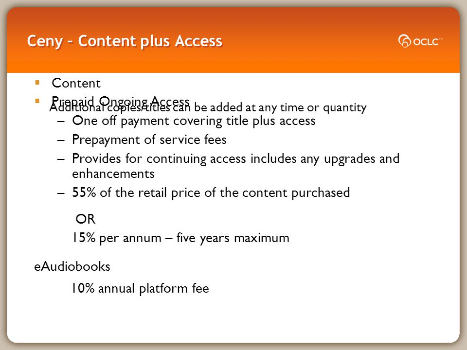Ceny – Content plus Access  Content  Prepaid Ongoing Access –One off payment covering title plus access –Prepayment of service fees –Provides for continuing access includes any upgrades and enhancements –55% of the retail price of the content purchased OR 15% per annum – five years maximum eAudiobooks 10% annual platform fee Additional copies/titles can be added at any time or quantity