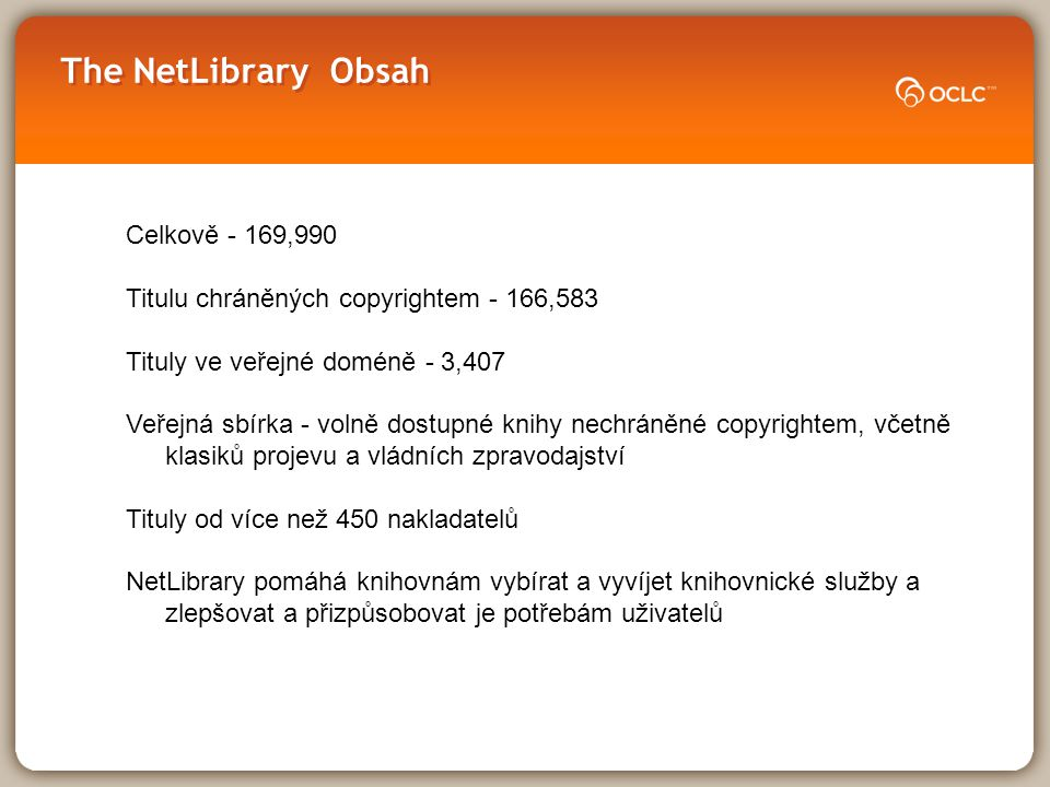 NetLibrary Vydavatel é – 450+  Commercial include: –McGraw-Hill –Taylor & Francis Group (including Routledge) –Wiley –Springer –Elsevier & Elsevier Health –Blackwells –Kluwer –Butterworth-Heinemann –Hodder Education –Harriman House –Grove Dictionaries  Academic presses include: –Oxford University –Cambridge University –University of Wales –Edinburgh University –Liverpool University –Manchester University –Yale University NEW – Oxford Scholarship Online
