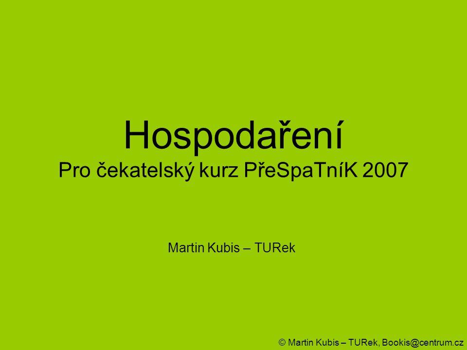 Hospodaření Pro čekatelský kurz PřeSpaTníK 2007 Martin Kubis – TURek © Martin Kubis – TURek, Bookis@centrum.cz