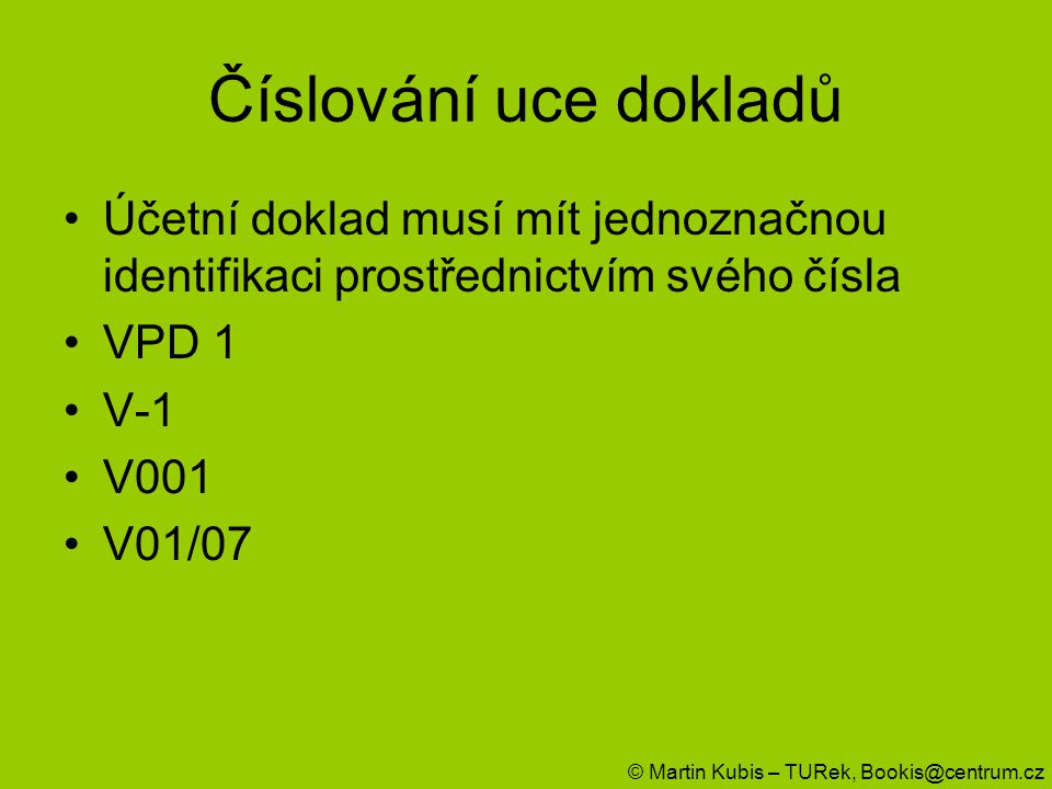 Číslování uce dokladů Účetní doklad musí mít jednoznačnou identifikaci prostřednictvím svého čísla VPD 1 V-1 V001 V01/07 © Martin Kubis – TURek, Booki