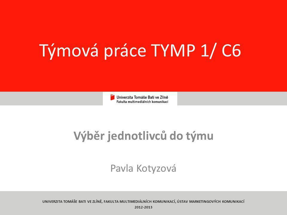 1 Týmová práce TYMP 1/ C6 Výběr jednotlivců do týmu Pavla Kotyzová UNIVERZITA TOMÁŠE BATI VE ZLÍNĚ, FAKULTA MULTIMEDIÁLNÍCH KOMUNIKACÍ, ÚSTAV MARKETINGOVÝCH KOMUNIKACÍ 2012-2013