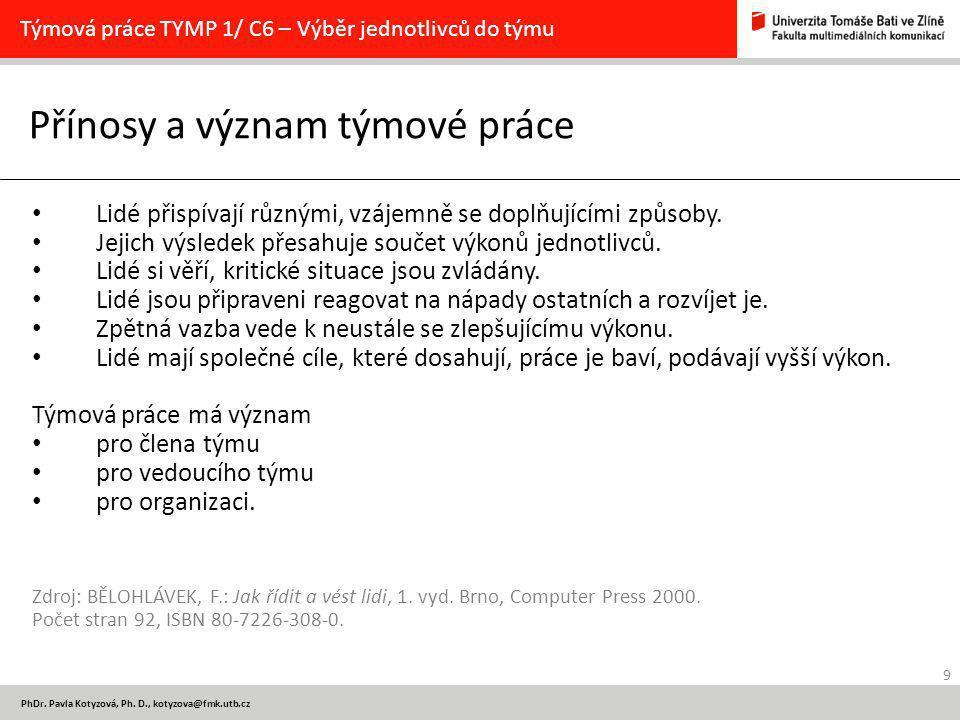 9 PhDr. Pavla Kotyzová, Ph. D., kotyzova@fmk.utb.cz Přínosy a význam týmové práce Týmová práce TYMP 1/ C6 – Výběr jednotlivců do týmu Lidé přispívají