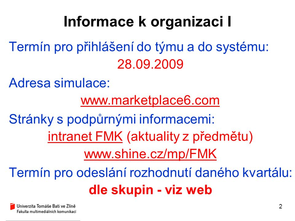 2 Informace k organizaci I Termín pro přihlášení do týmu a do systému: 28.09.2009 Adresa simulace: www.marketplace6.com Stránky s podpůrnými informace