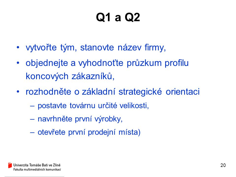 20 Q1 a Q2 vytvořte tým, stanovte název firmy, objednejte a vyhodnoťte průzkum profilu koncových zákazníků, rozhodněte o základní strategické orientac