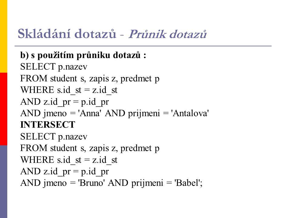 b) s použitím průniku dotazů : SELECT p.nazev FROM student s, zapis z, predmet p WHERE s.id_st = z.id_st AND z.id_pr = p.id_pr AND jmeno = Anna AND prijmeni = Antalova INTERSECT SELECT p.nazev FROM student s, zapis z, predmet p WHERE s.id_st = z.id_st AND z.id_pr = p.id_pr AND jmeno = Bruno AND prijmeni = Babel ; Skládání dotazů - Průnik dotazů