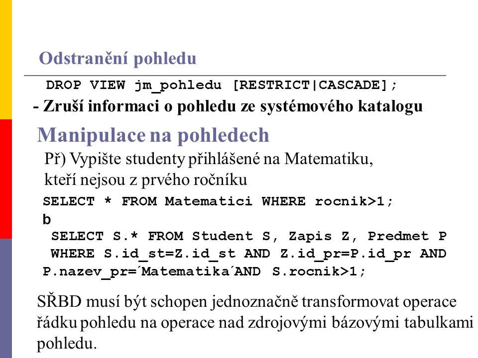 DROP VIEW jm_pohledu [RESTRICT|CASCADE]; Odstranění pohledu - Zruší informaci o pohledu ze systémového katalogu Př) Vypište studenty přihlášené na Matematiku, kteří nejsou z prvého ročníku SELECT * FROM Matematici WHERE rocnik>1; b SELECT S.* FROM Student S, Zapis Z, Predmet P WHERE S.id_st=Z.id_st AND Z.id_pr=P.id_pr AND P.nazev_pr=´Matematika´AND S.rocnik>1; Manipulace na pohledech SŘBD musí být schopen jednoznačně transformovat operace řádku pohledu na operace nad zdrojovými bázovými tabulkami pohledu.