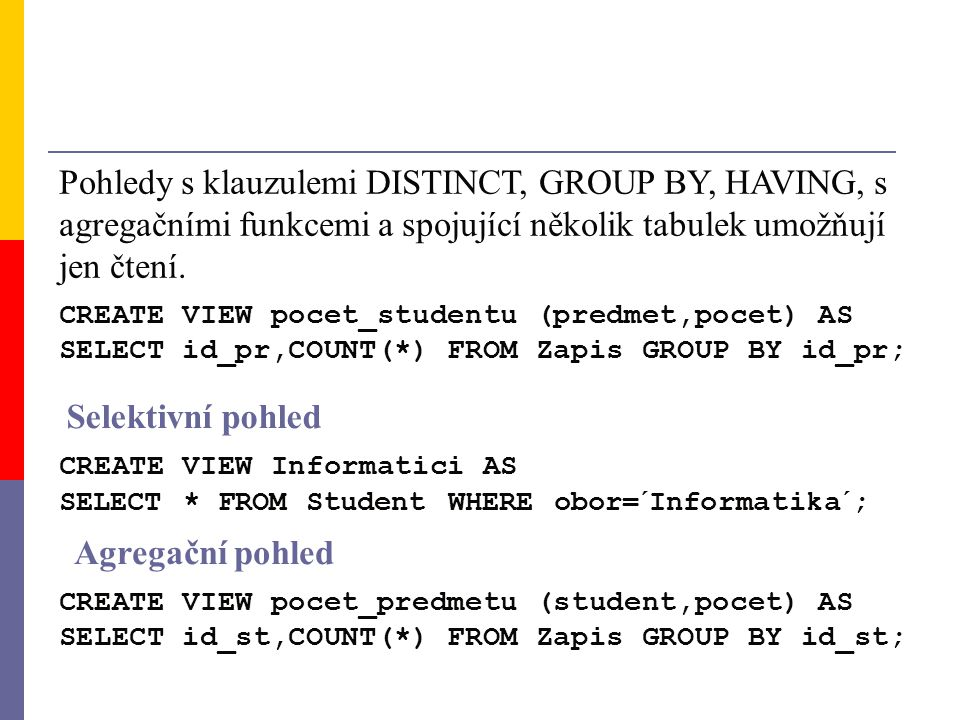 CREATE VIEW pocet_studentu (predmet,pocet) AS SELECT id_pr,COUNT(*) FROM Zapis GROUP BY id_pr; Pohledy s klauzulemi DISTINCT, GROUP BY, HAVING, s agre